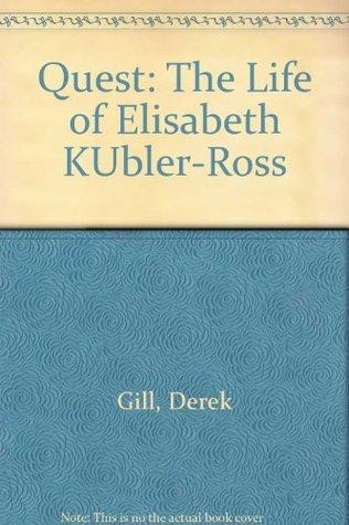 Quest: The Life of Elisabeth Kübler-Ross  by  Derek L.T. Gill