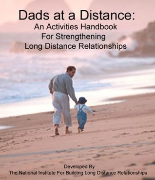 Dads at a Distance: An Activities Handbook For Strengthening Long Distance Relationships  by  The National Institute for Building Long Distance Relationships