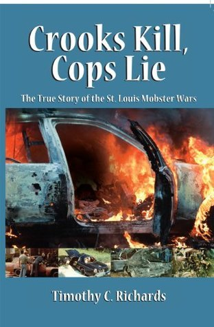 Crooks Kill, Cops Lie: The True Story of the St. Louis Mobster Wars  by  Tim Richards
