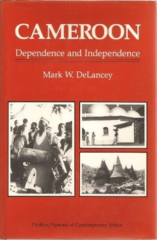 Cameroon: Dependence And Independence  by  Mark W. Delancey