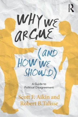 Why We Argue (And How We Should): A Guide to Political Disagreement  by  Scott F. Aikin