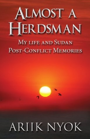 Almost a Herdsman: My Life and Sudan Post-Conflict Memories Ariik Nyok