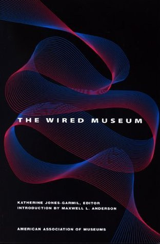 The Wired Museum: Emerging Technology and Changing Paradigms  by  Katherine Jones-Garmil