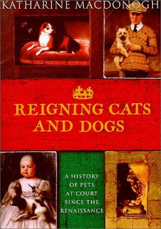 Reigning Cats and Dogs: A History of Pets at Court Since the Renaissance  by  Katharine MacDonogh