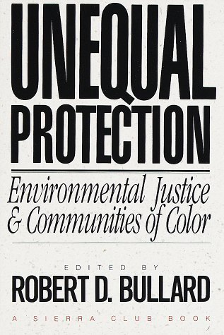 Unequal Protection: Environmental Justice and Communities of Color Robert D. Bullard