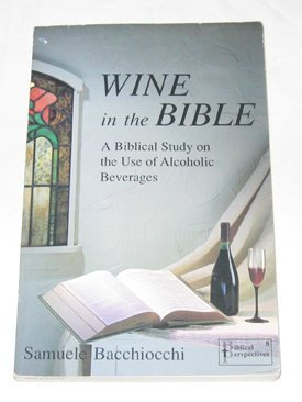 Wine in the Bible: A Biblical Study on the Use of Alcoholic Beverages  by  Samuel Bacchiocchi