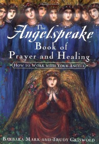 The Angelspeake Book Of Prayer And Healing: How to Work with Your Angels  by  Barbara Mark