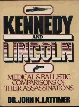 Kennedy and Lincoln: Medical and Ballistic Comparisons of Their Assassinations John K. Lattimer
