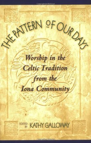 The Pattern of Our Days: Worship in the Celtic Tradition from the Iona Community  by  Kathy Galloway