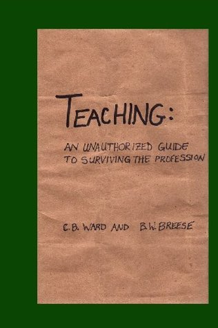 Teaching: An Unauthorized Guide to Surviving the Profession  by  C B Ward