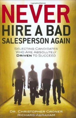 Never Hire a Bad Salesperson Again: Selecting Candidates Who Are Absolutely Driven to Succeed Christopher Croner