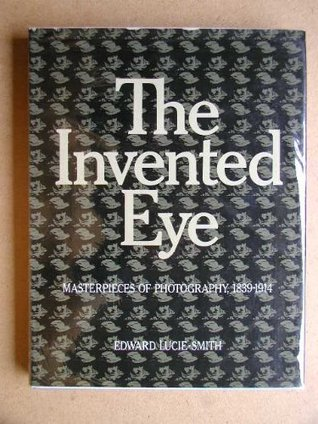 The Invented Eye: Masterpieces of Photography 1839-1914  by  Edward Lucie-Smith