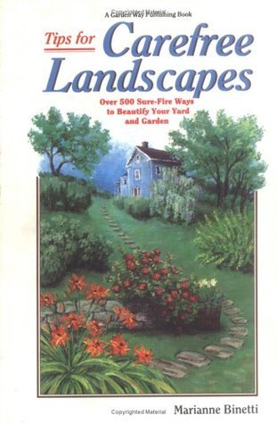 Tips for Carefree Landscapes: Over 500 Sure-Fire Ways to Beautify Your Yard and Garden  by  Marianne Binetti