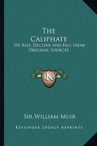 The Caliphate: Its Rise, Decline and Fall from Original Sources  by  William Muir