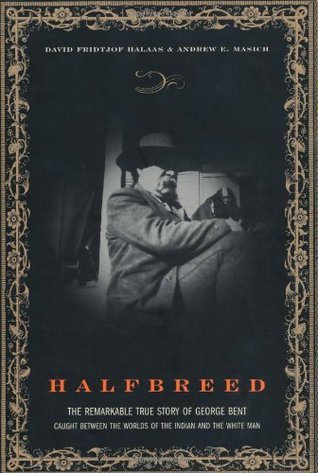 Halfbreed: The Remarkable True Story Of George Bent - Caught Between The Worlds Of The Indian And The White Man David F. Halaas