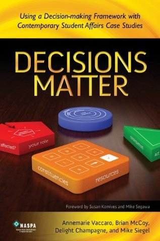 Decisions Matter: Using a Decision-Making Framework with Contemporary Student Affairs Case Studies Annemarie Vaccaro