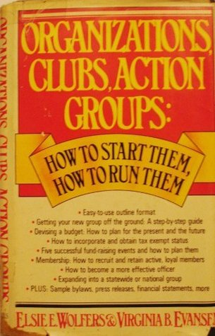 Organizations, Clubs, Action Groups: How to Start Them, How to Run Them Elsie E. Wolfers