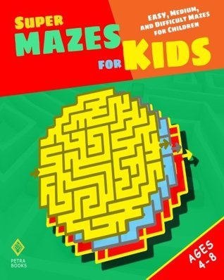 Super Mazes for Kids: Easy, Medium, and Difficult Mazes for Children Peter I. Kattan