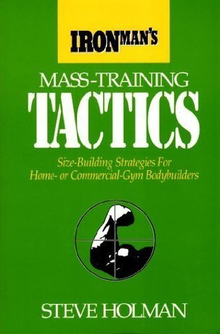 Ironmans Mass-Training Tactics: Size-Building Strategies for Home - or Comercial - Gym Bodybuilders Steve Holman