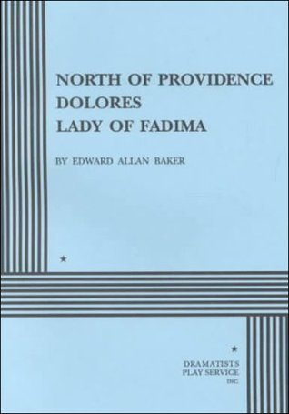 North of Providence, Dolores, The Lady of Fadima. Three Short Plays..  by  Edward Allan Baker