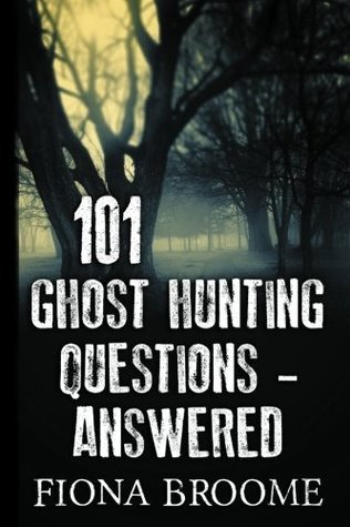 101 Ghost Hunting Questions - Answered  by  Fiona Broome