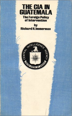 The CIA in Guatemala: The Foreign Policy of Intervention  by  Richard H. Immerman
