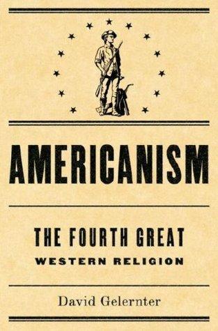 Americanism: The Fourth Great Western Religion David Gelernter