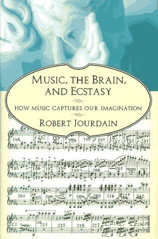 Music, the Brain, and Ecstasy: How Music Captures Our Imagination  by  Robert Jourdain