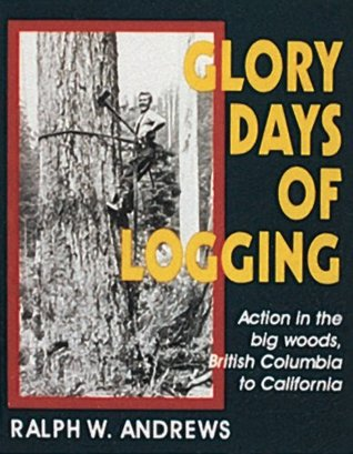 Glory Days of Logging/Action in the Big Woods, British Columbia to California Ralph W. Andrews