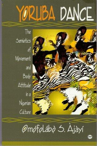 Yoruba Dance: The Semiotics of Movement and Yoruba Body Attitude in a Nigerian Culture Omofolabo S. Ajayi