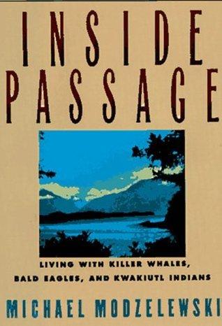 Inside Passage: Living With Killer Whales, Bald Eagles, and Kwakiutl Indians Michael Modzelewski