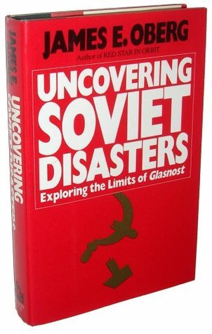 Uncovering Soviet Disasters: Exploring the Limits of Glasnost James Edward Oberg