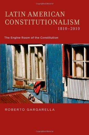 Latin American Constitutionalism,1810-2010: The Engine Room of the Constitution Roberto Gargarella