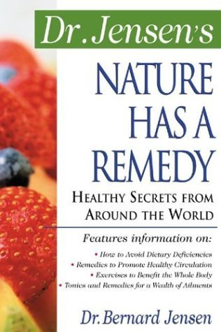 Dr. Jensens Nature Has a Remedy : Healthy Secrets From Around the World Bernard Jensen