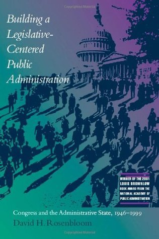 Building a Legislative-Centered Public Administration: Congress and the Administrative State, 1946-1999  by  David H. Rosenbloom