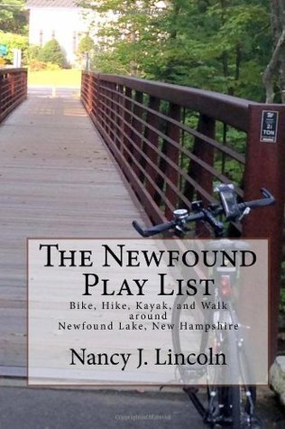The Newfound Play List: Bike, Hike, Kayak, and Walk Around Newfound Lake, New Hampshire Nancy J Lincoln