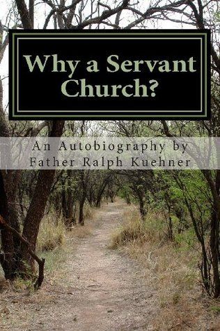Why a Servant Church? An Autobiography  by  Father Ralph Kuehner by Ralph Kuehner
