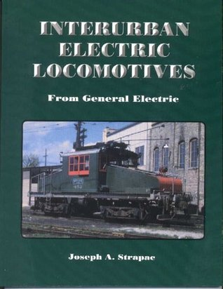Interurban Electric Locomotives From General Electric  by  Joseph A. Strapac