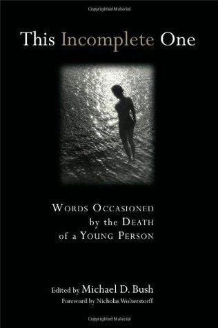 This Incomplete One: Sermons Occasioned  by  the Death of a Young Person by Michael D. Bush