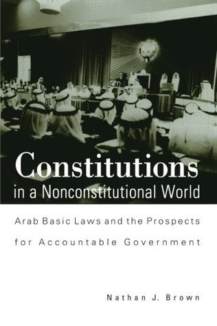 Constitutions in a Nonconstitution: Arab Basic Laws and the Prospects for Accountable Government Nathan J. Brown