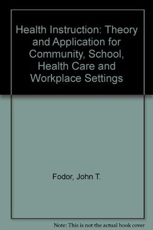 Health Instruction: Theory and Application for Community School, Health Care and Workplace Settings John T. Fodor
