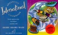 Adventist International Cookbook: Favorite Vegetarian Recipes from Kitchens Around the World Debby Wade