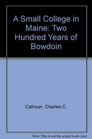 A Small College in Maine: Two Hundred Years of Bowdoin  by  Charles C. Calhoun