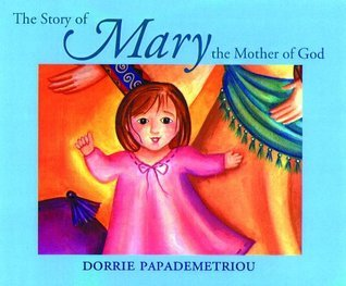 The Story of Mary: The Mother of God Dorrie Papademetriou