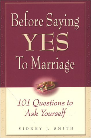 Before Saying Yes to Marriage: 101 Questions to Ask Yourself  by  Sidney J. Smith