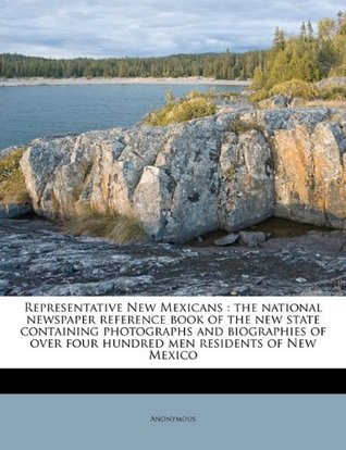 Representative New Mexicans: the national newspaper reference book of the new state containing photographs and biographies of over four hundred men residents of New Mexico Anonymous