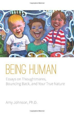 Being Human: Essays on Thoughtmares, Bouncing Back, and Your True Nature  by  Amy    Johnson