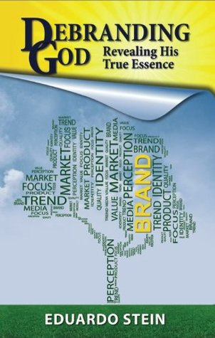 Debranding God: Revealing His True Essence  by  Eduardo Stein