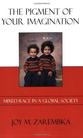 The Pigment of Your Imagination: Mixed Race in a Global Society Joy M. Zarembka