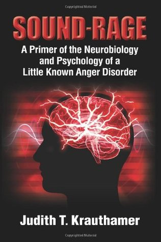 Sound-Rage. A Primer of the Neurobiology and Psychology of a Little Known Anger Disorder  by  Judith T. Krauthamer